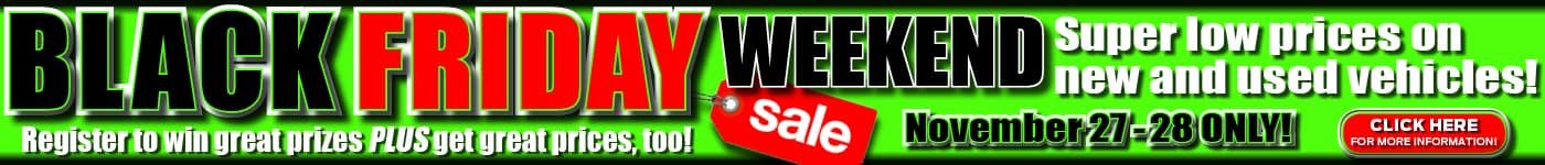 BLACK FRIDAY WEEKEND SUPER LOW PRICES ON NEW AND USED VEHICLES NOVEMBER 27-28 ONLY REGISTER TO WIN GREAT PRICES PLUS GET GREAT PRICES TOO!