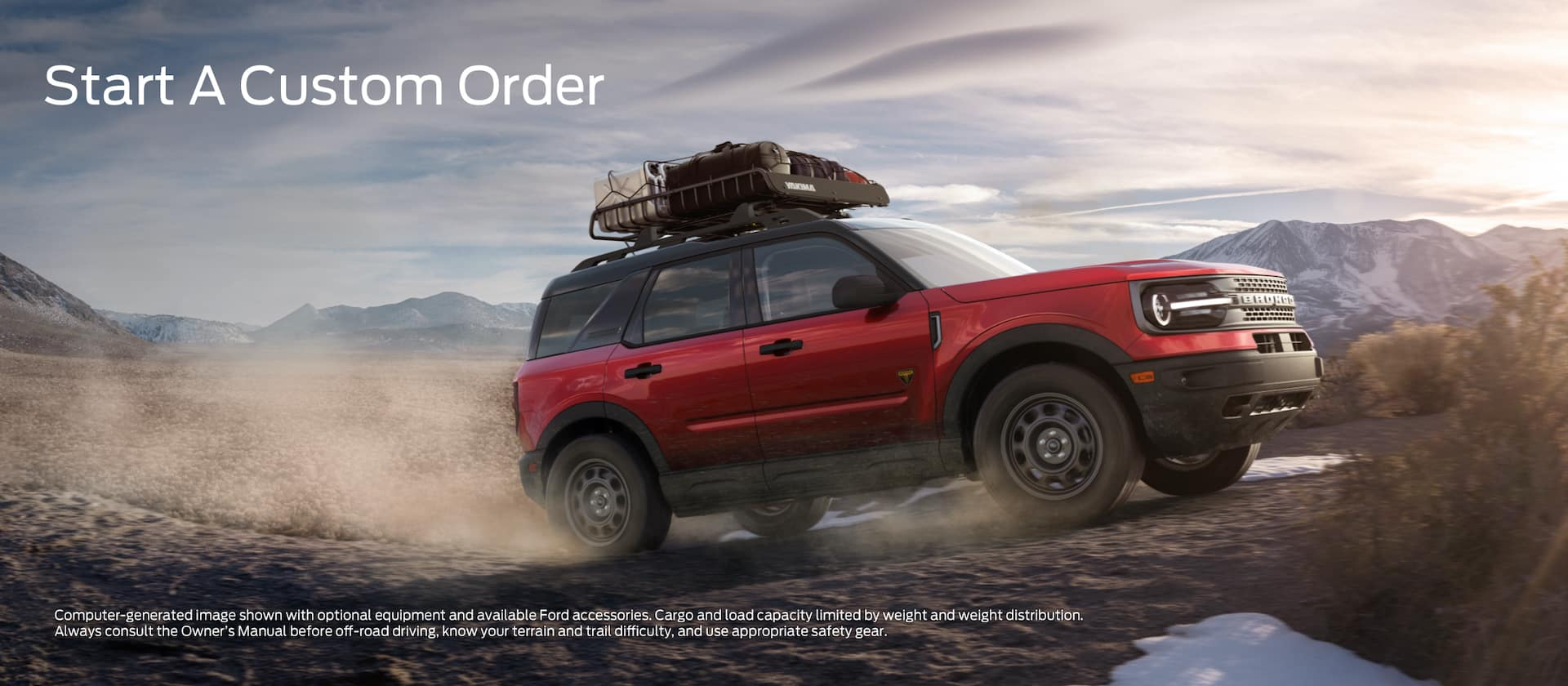Start a Custom Order. Computer generated image shown with optional equipment and available Ford accessories. Cargo and load capacity by weight and weight distribution. Always consult the Owner's Manual before off-road driving know your terrain and trail difficulty and use appropriate safety gear.