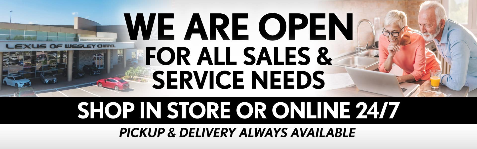 We are open for all sales and service needs. Shop in store or online 24/7.