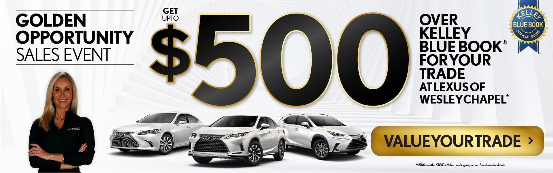 Golden Opportunity Sales Event. Get up to $500 Over Kelley Blue Book For Your Trade at Lexus of Wesley Chapel. Value Your Trade.