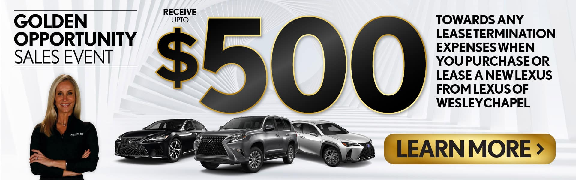 Golden Opportunity Sales Event. Recieve up to $500 TOWARDS ANY LEASE TERMINATION EXPENSES WHEN YOU PURCHASE OR LEASE A NEW LEXUS FROM Lexus of Wesley Chapel. Value Your Trade.