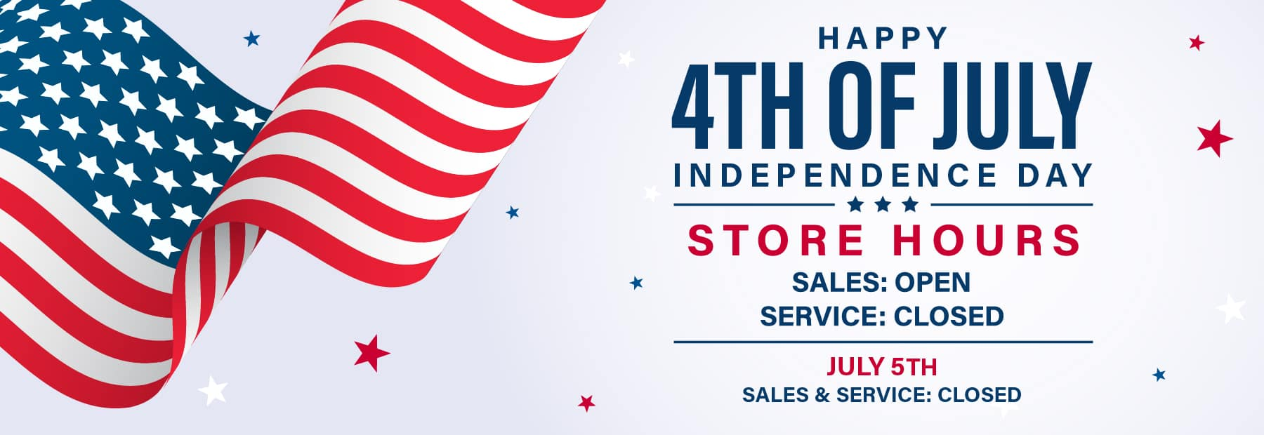 July 4th Hours of Operation: July 4th - Sales Open. Service Closed. July 5th - Sales and Service Closed