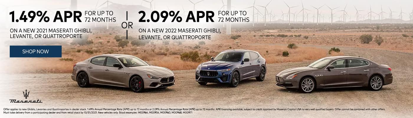 1.49% APR For Up To 72 Months On A New 2021 Maserati Ghibli, Levante, Or Quattroporte Or 2.09% APR For Up To 72 Months On A New 2022 Maserati Ghibli, Levante, Or Quattroporte